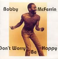 Don't worry, be happy (Bobby McFerrin)